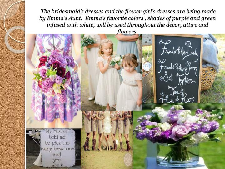 The bridesmaids dresses and the flower girls dresses are being made by Emmas Aunt.  Emmas favorite colors , shades of purple and green infused with white, will be used throughout the dcor, attire and flowers.
