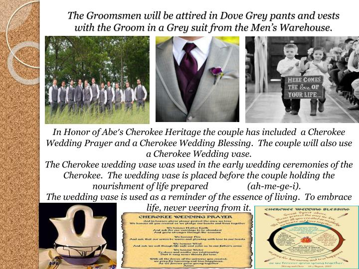 The Groomsmen will be attired in Dove Grey pants and vests with the Groom in a Grey suit from the Men's Warehouse.