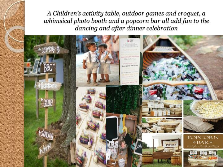 A Childrens activity table, outdoor games and croquet, a whimsical photo booth and a popcorn bar all add fun to the dancing and after dinner celebration