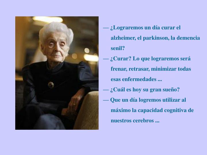 — ¿Lograremos un día curar el alzheimer, el parkinson, la demencia senil?