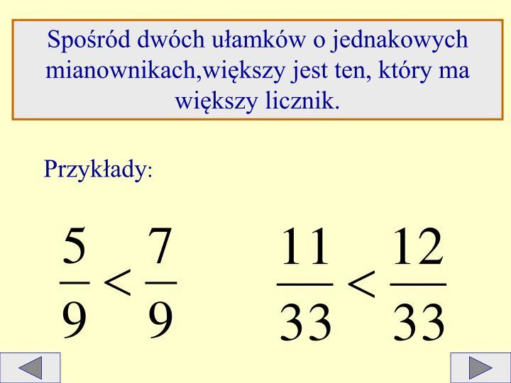 Spośród dwóch ułamków o jednakowych mianownikach,większy jest ten, który ma większy licznik.
