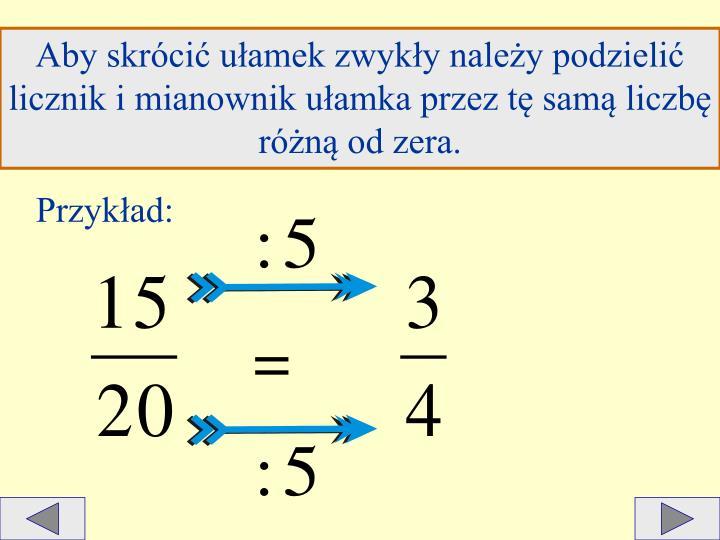 Aby skrócić ułamek zwykły należy podzielić licznik i mianownik ułamka przez tę samą liczbę różną od zera.
