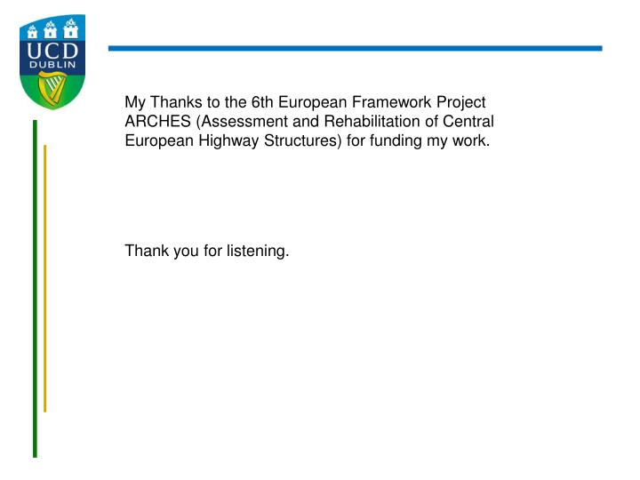 My Thanks to the 6th European Framework Project ARCHES (Assessment and Rehabilitation of Central European Highway Structures) for funding my work.