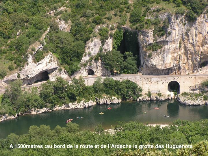 A 1500mètres :au bord de la route et de l'Ardèche la grotte des Huguenots