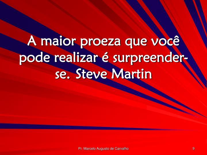 A maior proeza que você pode realizar é surpreender-se.Steve Martin