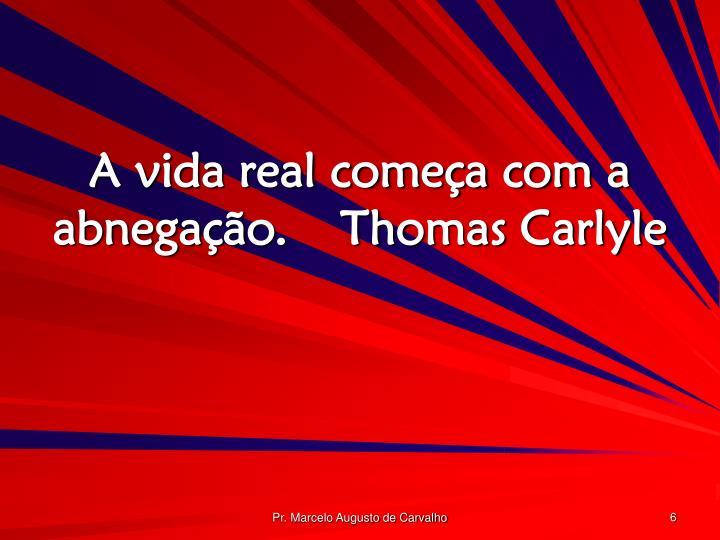 A vida real começa com a abnegação.Thomas Carlyle