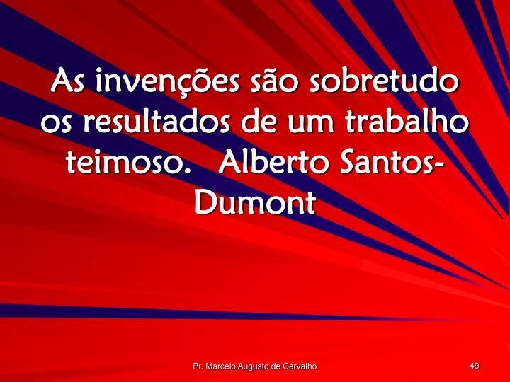 As invenções são sobretudo os resultados de um trabalho teimoso.Alberto Santos-Dumont