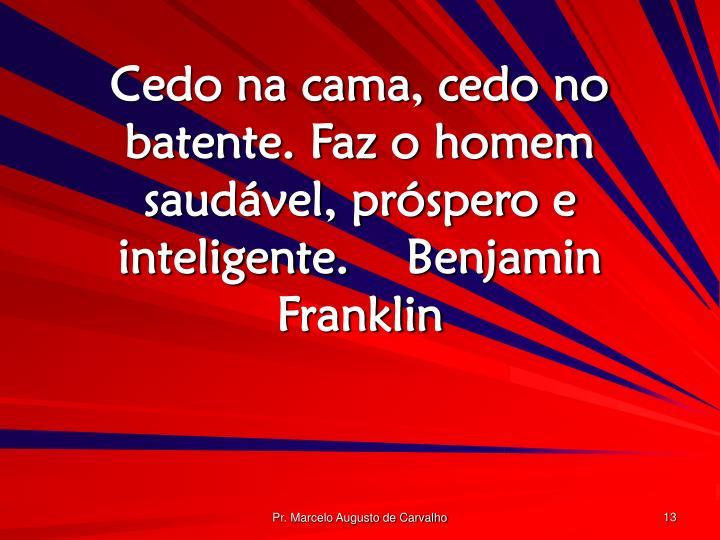 Cedo na cama, cedo no batente. Faz o homem saudável, próspero e inteligente.Benjamin Franklin