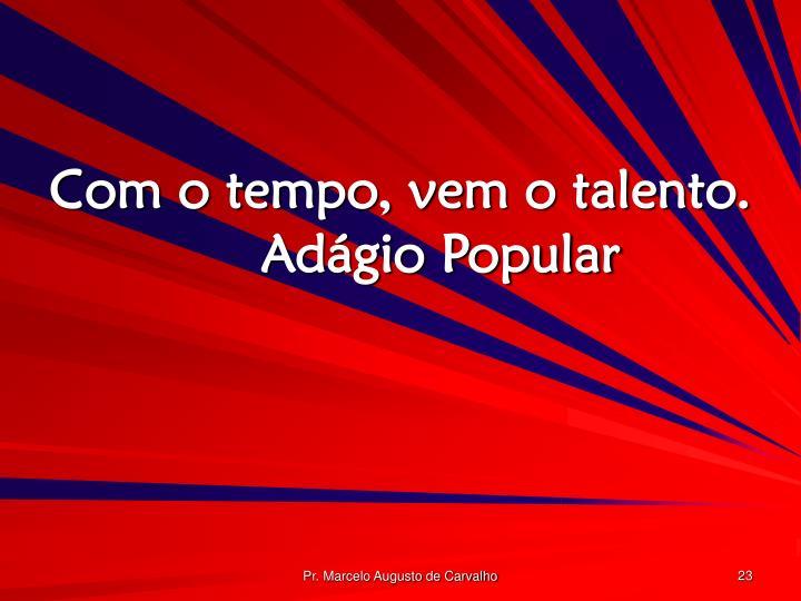 Com o tempo, vem o talento.Adágio Popular