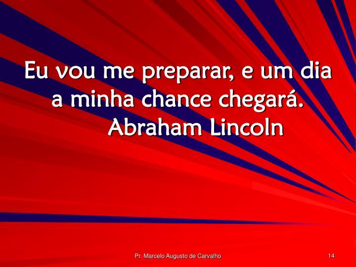 Eu vou me preparar, e um dia a minha chance chegará.Abraham Lincoln