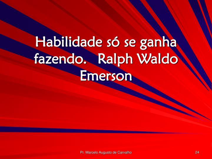 Habilidade só se ganha fazendo.Ralph Waldo Emerson