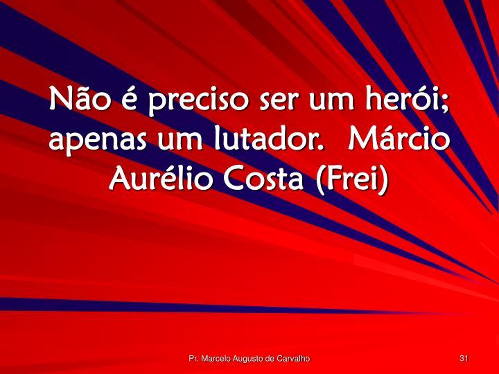 Não é preciso ser um herói; apenas um lutador.Márcio Aurélio Costa (Frei)