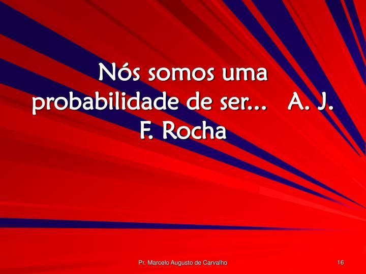 Nós somos uma probabilidade de ser...A. J. F. Rocha