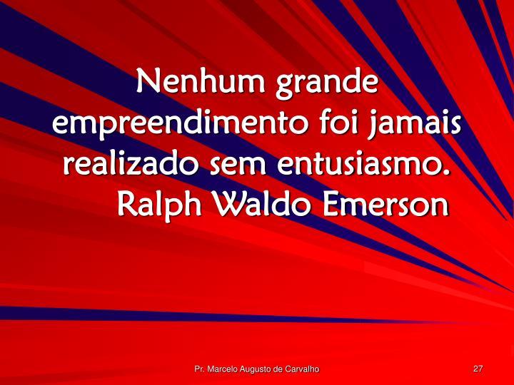 Nenhum grande empreendimento foi jamais realizado sem entusiasmo.Ralph Waldo Emerson
