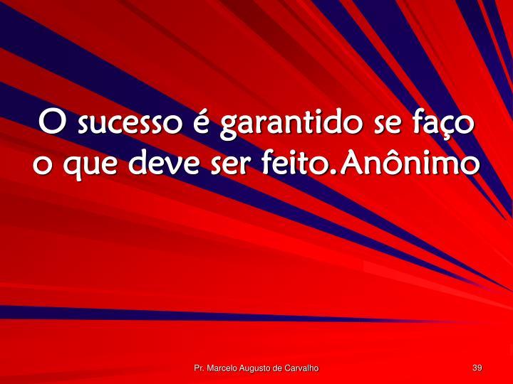 O sucesso é garantido se faço o que deve ser feito.Anônimo