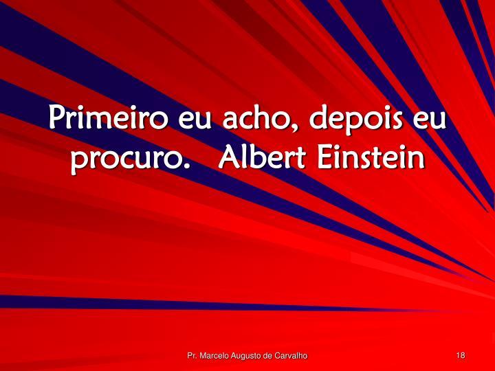 Primeiro eu acho, depois eu procuro.Albert Einstein