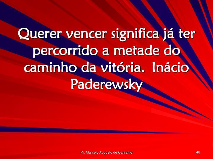 Querer vencer significa já ter percorrido a metade do caminho da vitória.Inácio Paderewsky