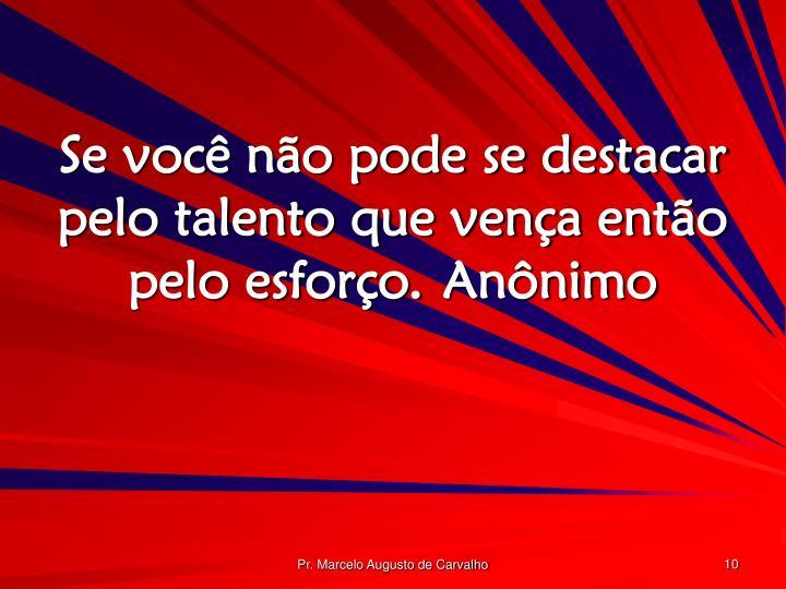 Se você não pode se destacar pelo talento que vença então pelo esforço.Anônimo
