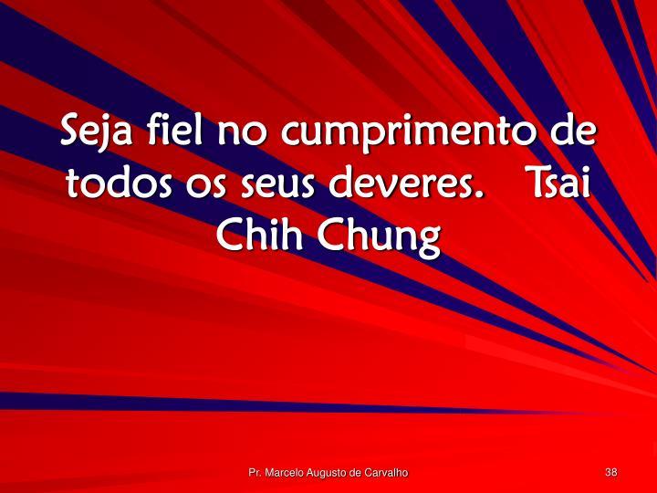 Seja fiel no cumprimento de todos os seus deveres.Tsai Chih Chung