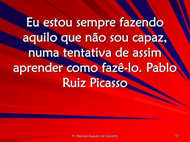 Eu estou sempre fazendo aquilo que não sou capaz, numa tentativa de assim aprender como fazê-lo.Pablo Ruiz Picasso