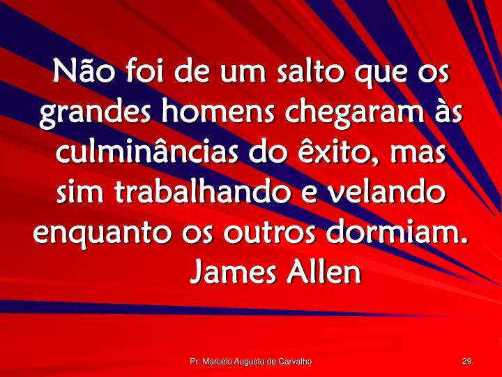 Não foi de um salto que os grandes homens chegaram às culminâncias do êxito, mas sim trabalhando e velando enquanto os outros dormiam.James Allen
