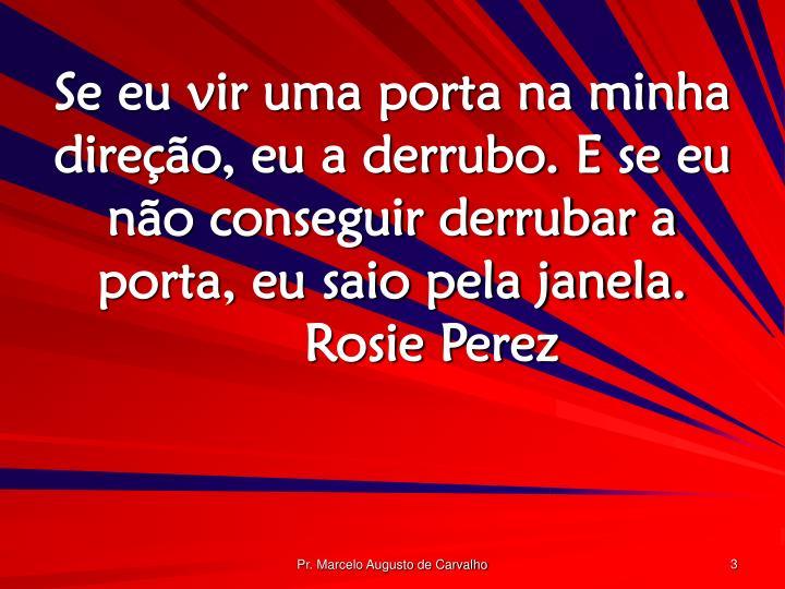 Se eu vir uma porta na minha direção, eu a derrubo. E se eu não conseguir derrubar a porta, eu saio pela janela.Rosie Perez