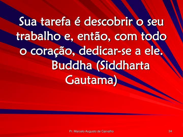 Sua tarefa é descobrir o seu trabalho e, então, com todo o coração, dedicar-se a ele.Buddha (Siddharta Gautama)
