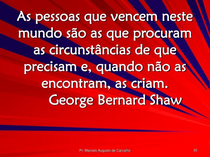 As pessoas que vencem neste mundo são as que procuram as circunstâncias de que precisam e, quando não as encontram, as criam.George Bernard Shaw