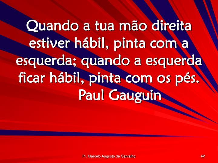 Quando a tua mão direita estiver hábil, pinta com a esquerda; quando a esquerda ficar hábil, pinta com os pés.Paul Gauguin