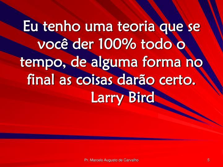 Eu tenho uma teoria que se você der 100% todo o tempo, de alguma forma no final as coisas darão certo.Larry Bird