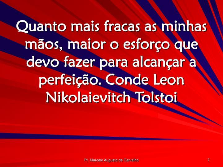 Quanto mais fracas as minhas mãos, maior o esforço que devo fazer para alcançar a perfeição.Conde Leon Nikolaievitch Tolstoi