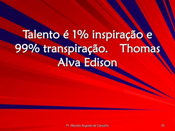 Talento é 1% inspiração e 99% transpiração.Thomas Alva Edison