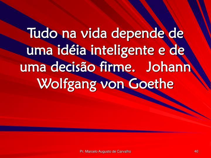 Tudo na vida depende de uma idéia inteligente e de uma decisão firme.Johann Wolfgang von Goethe