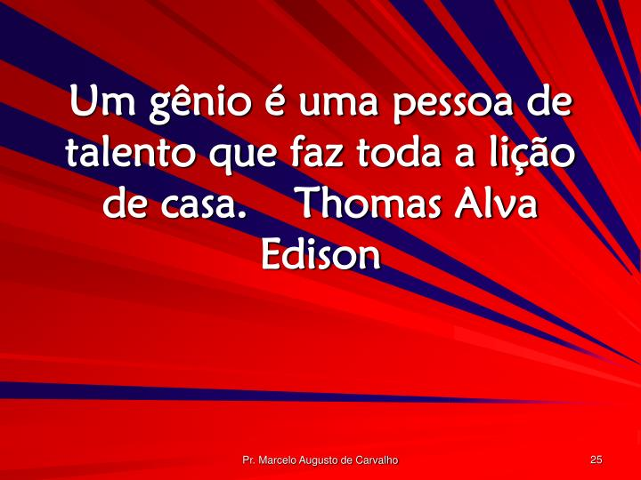 Um gênio é uma pessoa de talento que faz toda a lição de casa.Thomas Alva Edison
