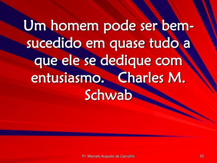 Um homem pode ser bem-sucedido em quase tudo a que ele se dedique com entusiasmo.Charles M. Schwab
