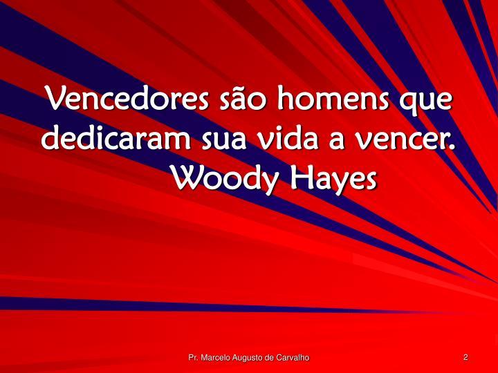 Vencedores são homens que dedicaram sua vida a vencer.Woody Hayes
