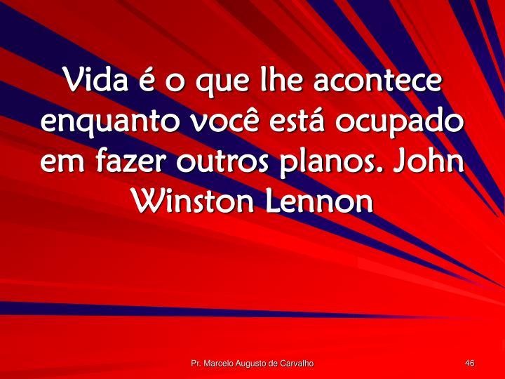 Vida é o que lhe acontece enquanto você está ocupado em fazer outros planos.John Winston Lennon