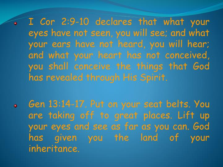 I Cor 2:9-10 declares that what your eyes have not seen, you will see; and what your ears have not heard, you will hear; and what your heart has not conceived, you shall conceive the things that God has revealed through His Spirit.