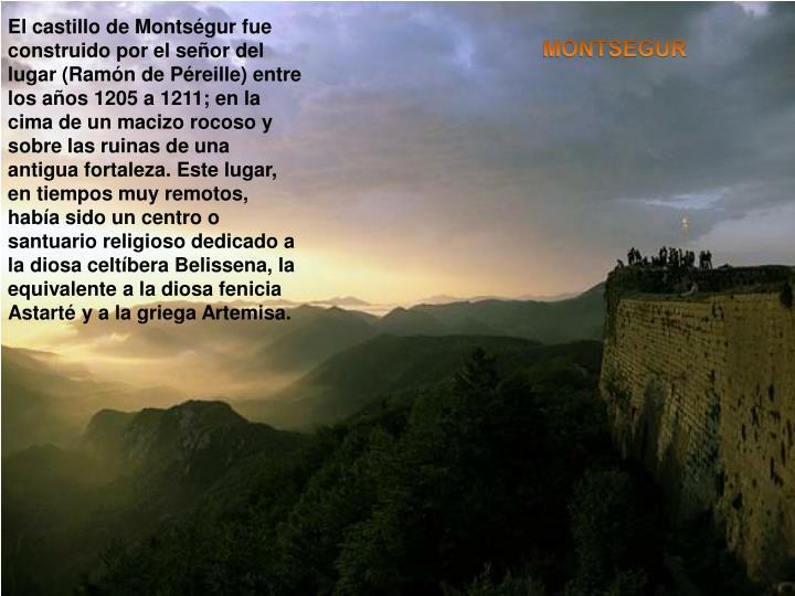 El castillo de Montségur fue construido por el señor del lugar (Ramón de Péreille) entre los años 1205 a 1211; en la cima de un macizo rocoso y sobre las ruinas de una antigua fortaleza. Este lugar, en tiempos muy remotos, había sido un centro o santuario religioso dedicado a la diosa celtíbera Belissena, la equivalente a la diosa fenicia Astarté y a la griega Artemisa.