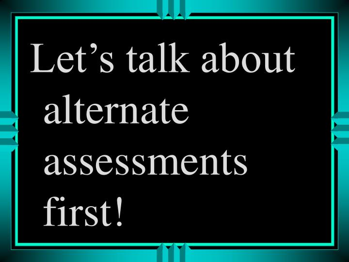 Let's talk about alternate assessments first!
