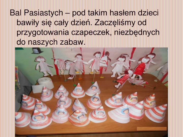 Bal Pasiastych – pod takim hasłem dzieci bawiły się cały dzień. Zaczęliśmy od przygotowania czapeczek, niezbędnych do naszych zabaw.