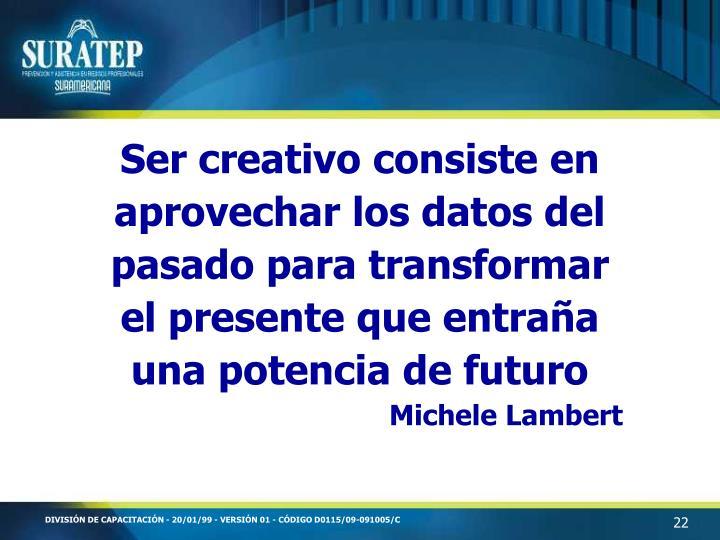 Ser creativo consiste en aprovechar los datos del pasado para transformar el presente que entraña una potencia de futuro