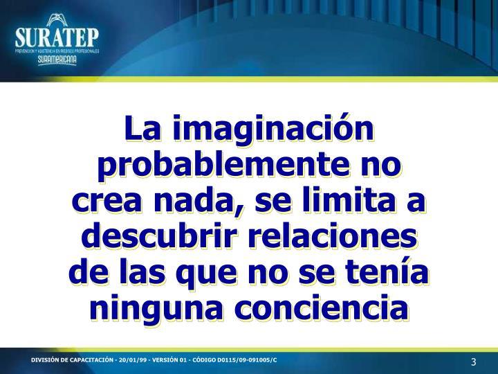 La imaginación probablemente no crea nada, se limita a descubrir relaciones de las que no se tenía ninguna conciencia