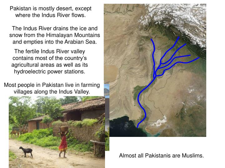 Pakistan is mostly desert, except where the Indus River flows.