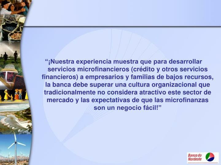 """""""¡Nuestra experiencia muestra que para desarrollar servicios microfinancieros (crédito y otros servicios financieros) a empresarios y familias de bajos recursos, la banca debe superar una cultura organizacional que tradicionalmente no considera atractivo este sector de mercado y las expectativas de que las microfinanzas son un negocio fácil!"""""""