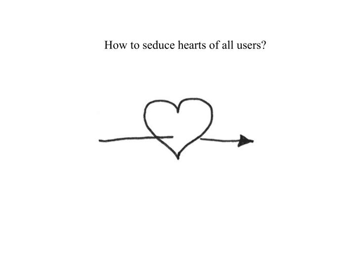 How to seduce hearts of all users?
