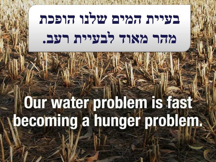 בעיית המים שלנו הופכת מהר מאוד לבעיית רעב.