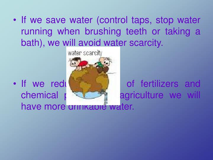 If we save water (control taps, stop water running when brushing teeth or taking a bath), we will avoid water scarcity.
