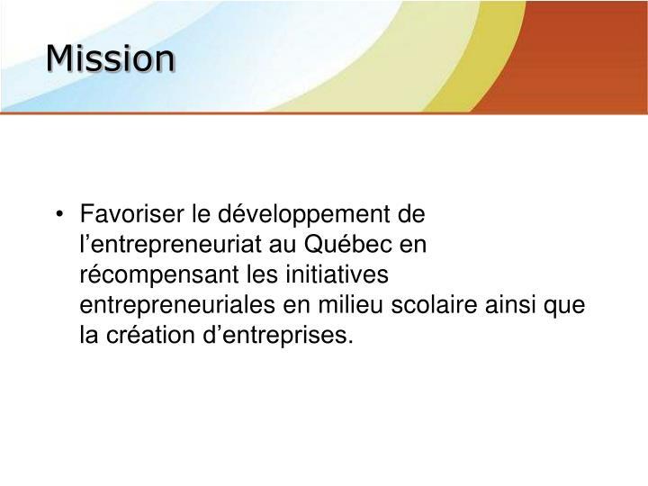 Favoriser le développement de l'entrepreneuriat au Québec en récompensant les initiatives entrepreneuriales en milieu scolaire ainsi que la création d'entreprises.