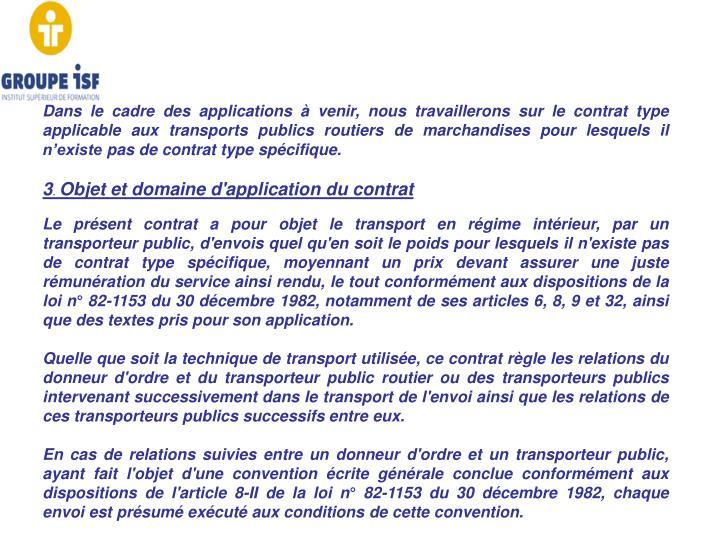 Dans le cadre des applications à venir, nous travaillerons sur le contrat type applicable aux transports publics routiers de marchandises pour lesquels il n'existe pas de contrat type spécifique.